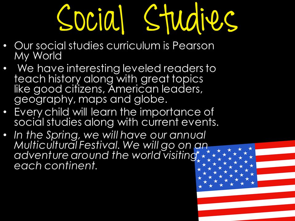 Our social studies curriculum is Pearson My World We have interesting leveled readers to teach history along with great topics like good citizens, American leaders, geography, maps and globe.