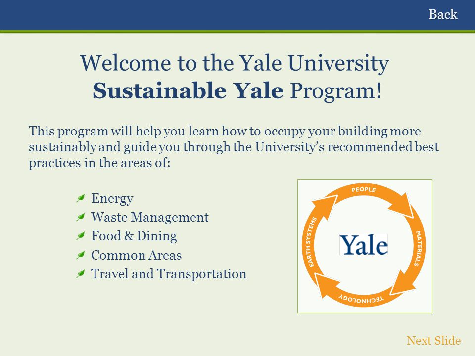 This program will help you learn how to occupy your building more sustainably and guide you through the Universitys recommended best practices in the areas of: Energy Waste Management Food & Dining Common Areas Travel and Transportation Welcome to the Yale University Sustainable Yale Program.