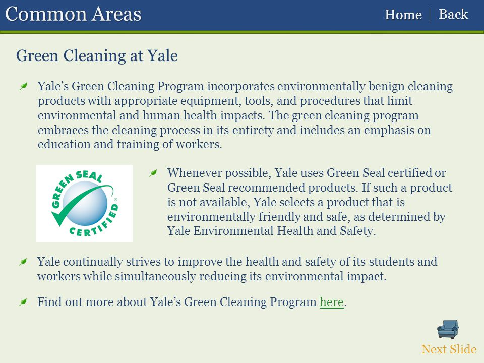 Green Cleaning at Yale Yales Green Cleaning Program incorporates environmentally benign cleaning products with appropriate equipment, tools, and procedures that limit environmental and human health impacts.