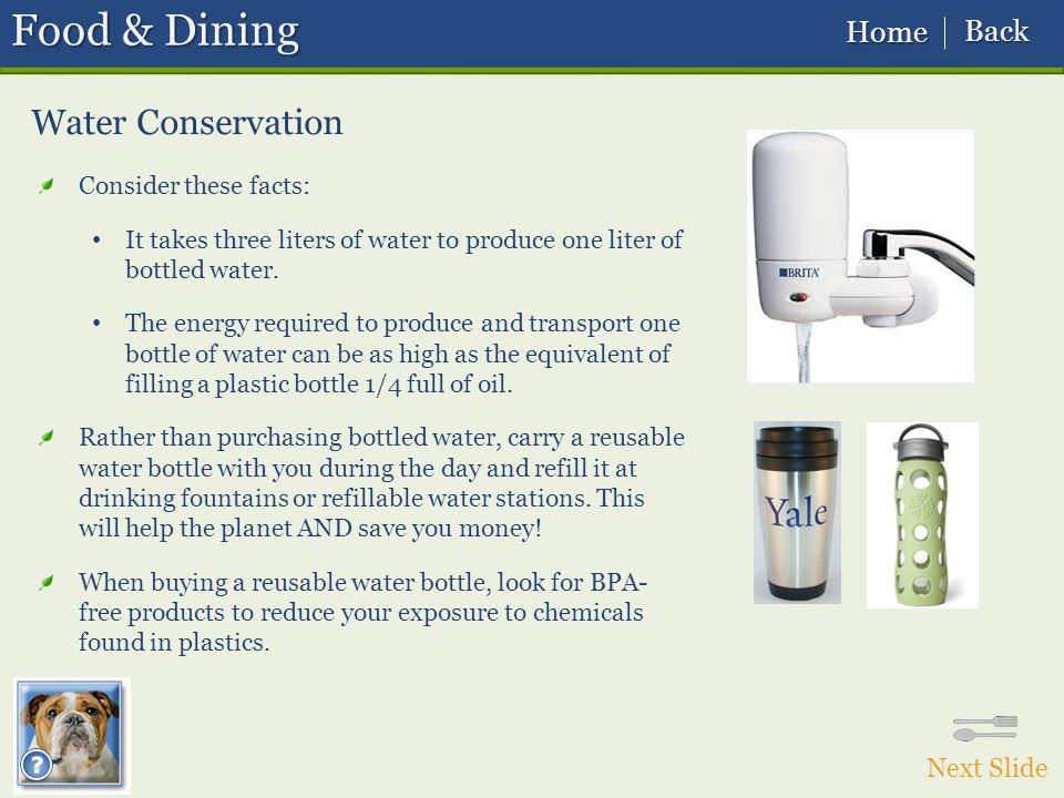 Water Conservation Food & Dining Consider these facts: It takes three liters of water to produce one liter of bottled water.