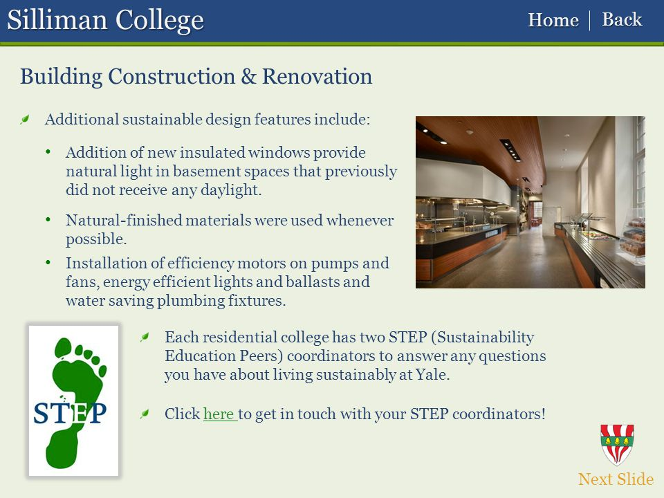 Silliman College Building Construction & Renovation Additional sustainable design features include: Each residential college has two STEP (Sustainability Education Peers) coordinators to answer any questions you have about living sustainably at Yale.