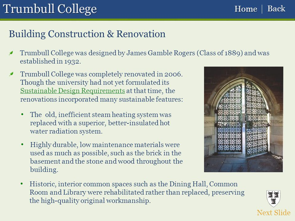 Trumbull College Building Construction & Renovation Next Slide Trumbull College was designed by James Gamble Rogers (Class of 1889) and was established in 1932.