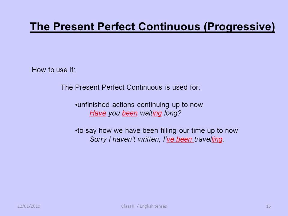 How to use it: The Present Perfect Continuous is used for: unfinished actions continuing up to now Have you been waiting long? to say how we have been
