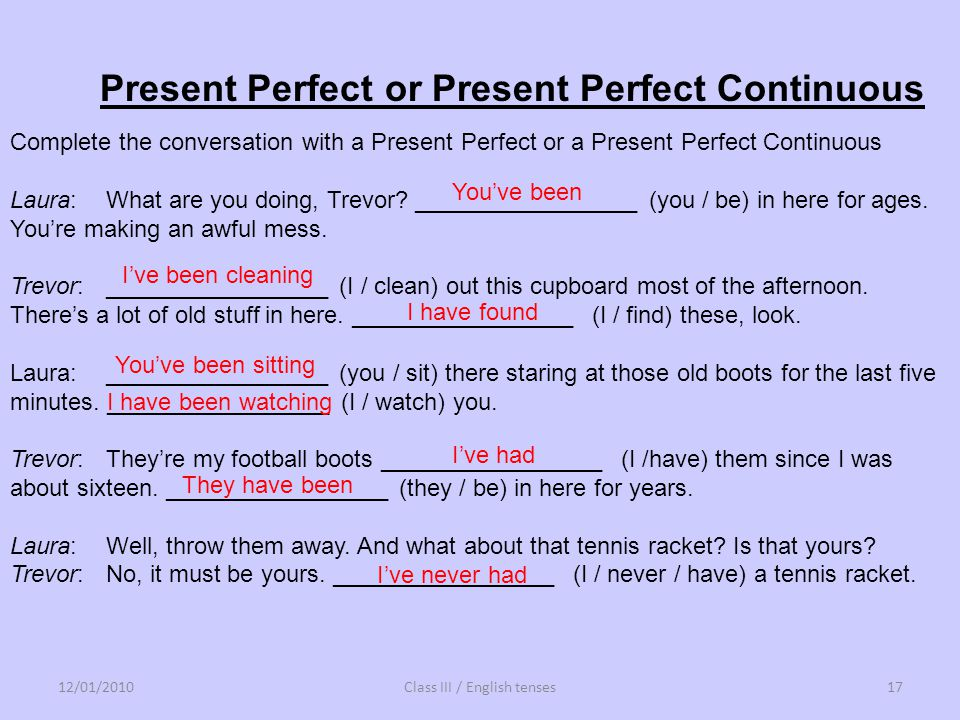 Complete the conversation with a Present Perfect or a Present Perfect Continuous Laura: What are you doing, Trevor? _________________ (you / be) in he