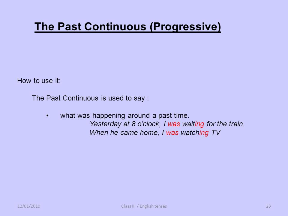 The Past Continuous (Progressive) How to use it: The Past Continuous is used to say : what was happening around a past time. Yesterday at 8 oclock, I