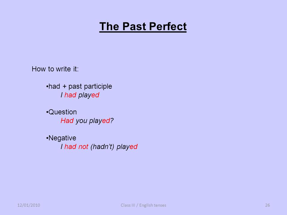 How to write it: had + past participle I had played Question Had you played? Negative I had not (hadnt) played The Past Perfect 12/01/201026Class III