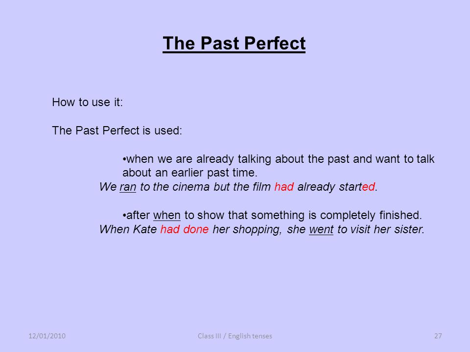 The Past Perfect How to use it: The Past Perfect is used: when we are already talking about the past and want to talk about an earlier past time. We r