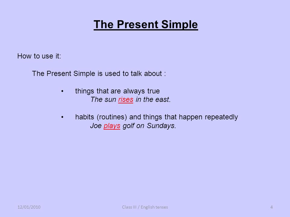 How to use it: The Present Simple is used to talk about : things that are always true The sun rises in the east. habits (routines) and things that hap
