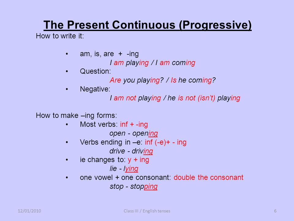 The Present Continuous (Progressive) How to write it: am, is, are + -ing I am playing / I am coming Question: Are you playing? / Is he coming? Negativ