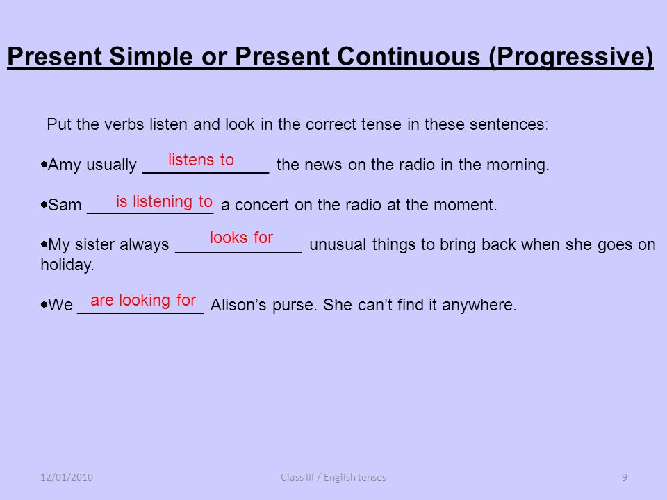 Put the verbs listen and look in the correct tense in these sentences: Amy usually ______________ the news on the radio in the morning. Sam __________