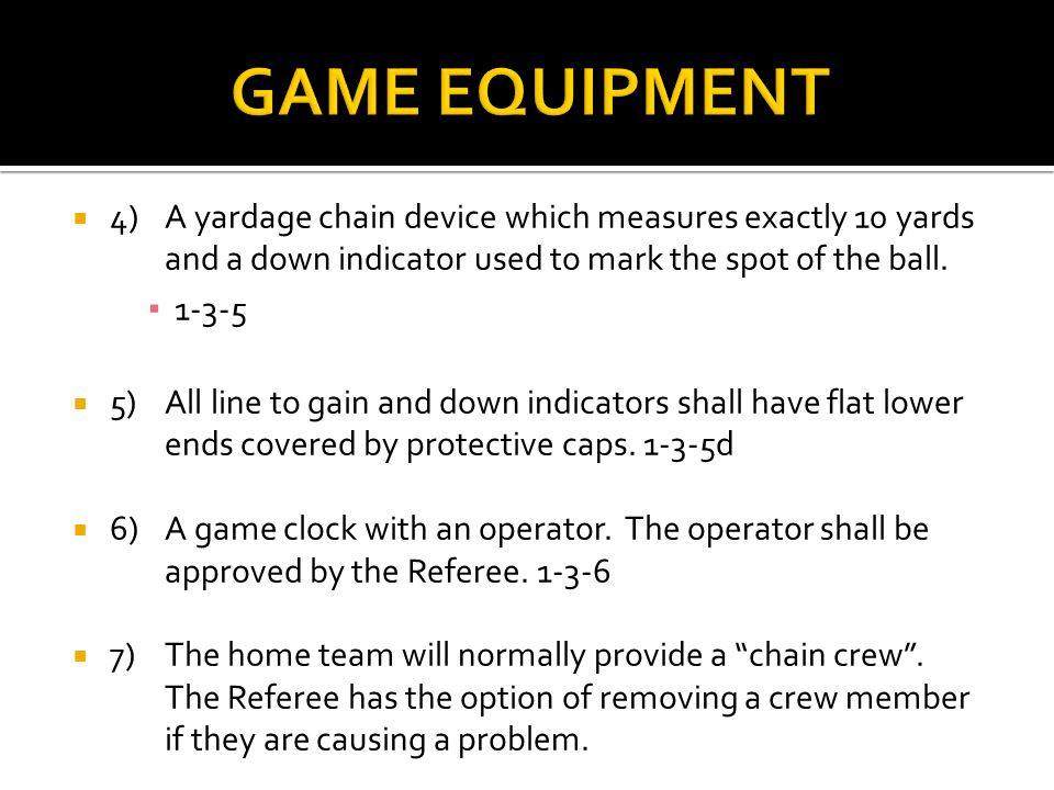 4)A yardage chain device which measures exactly 10 yards and a down indicator used to mark the spot of the ball.