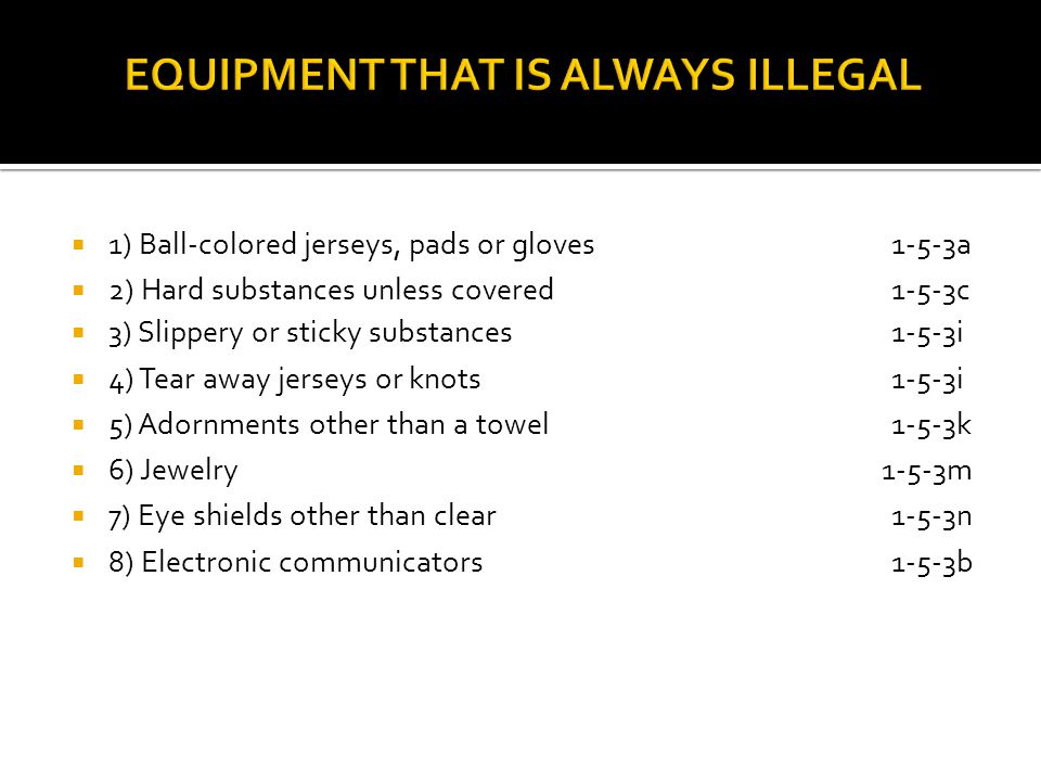 1) Ball-colored jerseys, pads or gloves1-5-3a 2) Hard substances unless covered 1-5-3c 3) Slippery or sticky substances1-5-3i 4) Tear away jerseys or knots1-5-3i 5) Adornments other than a towel1-5-3k 6) Jewelry 1-5-3m 7) Eye shields other than clear1-5-3n 8) Electronic communicators1-5-3b
