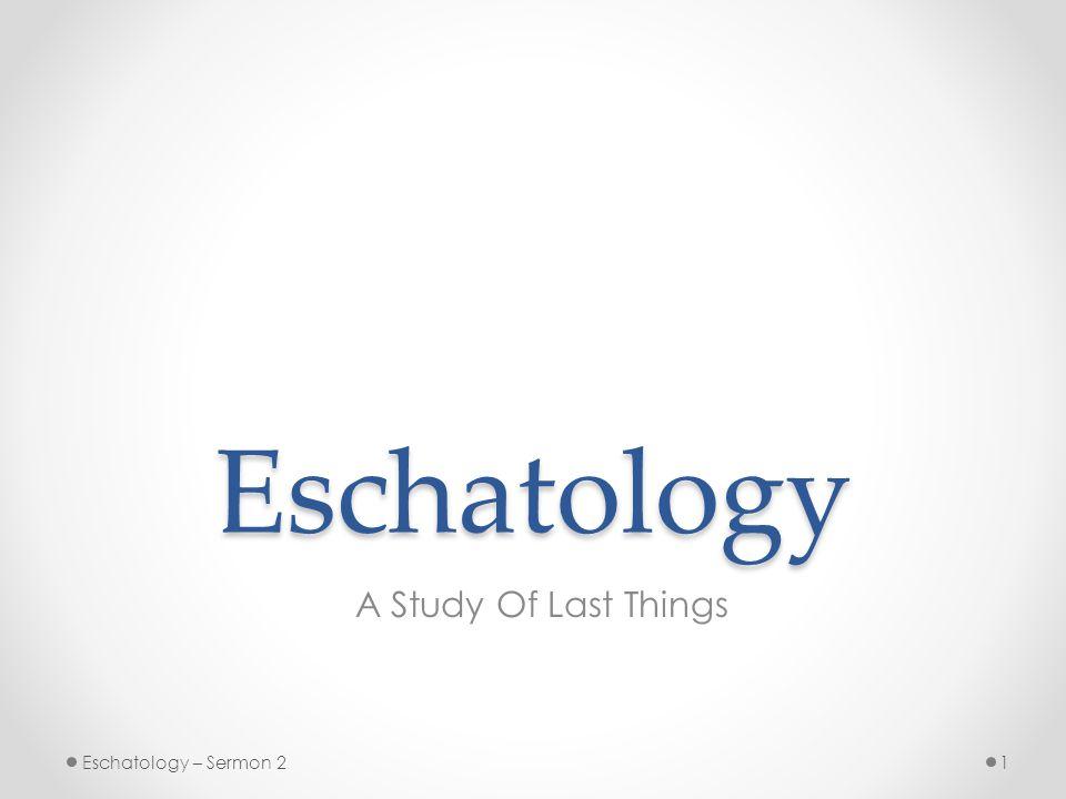 Eschatology A Study Of Last Things 1Eschatology – Sermon 2