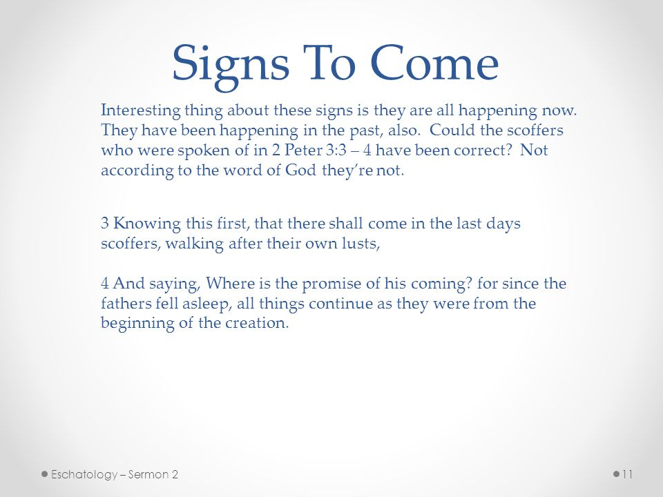 11Eschatology – Sermon 2 Signs To Come Interesting thing about these signs is they are all happening now.