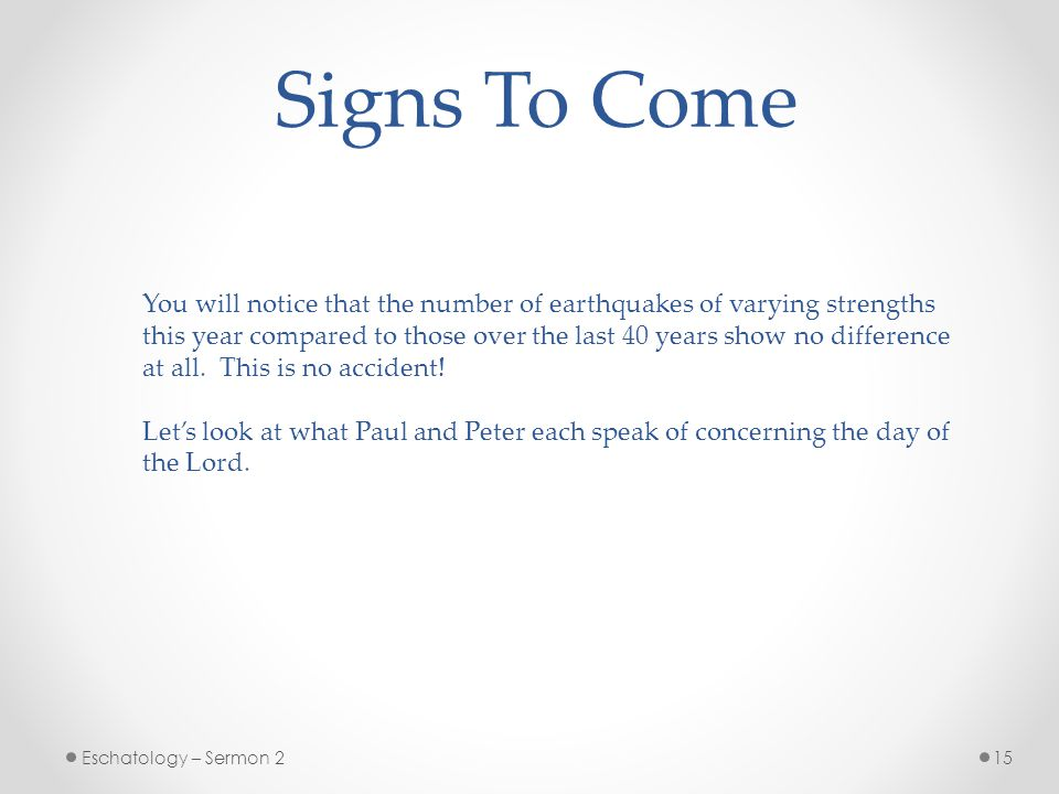 15Eschatology – Sermon 2 Signs To Come You will notice that the number of earthquakes of varying strengths this year compared to those over the last 40 years show no difference at all.