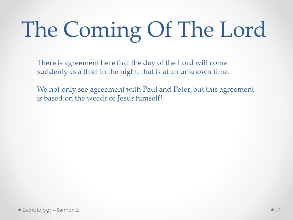 17Eschatology – Sermon 2 The Coming Of The Lord There is agreement here that the day of the Lord will come suddenly as a thief in the night, that is at an unknown time.