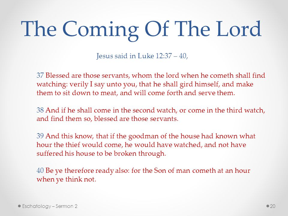 20Eschatology – Sermon 2 The Coming Of The Lord Jesus said in Luke 12:37 – 40, 37 Blessed are those servants, whom the lord when he cometh shall find watching: verily I say unto you, that he shall gird himself, and make them to sit down to meat, and will come forth and serve them.