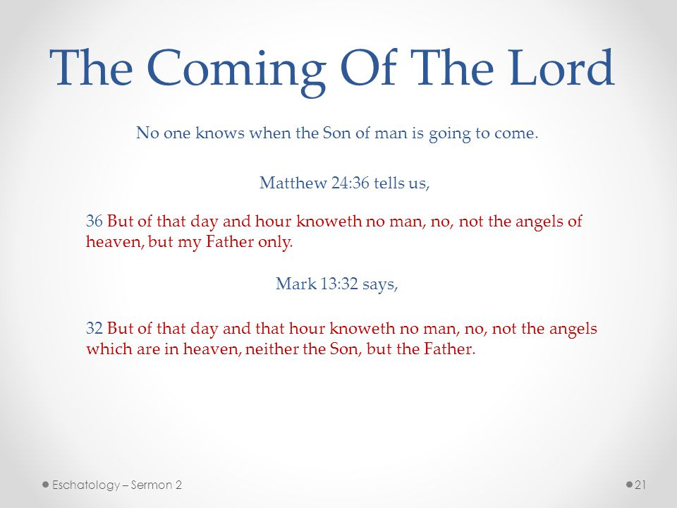 21Eschatology – Sermon 2 The Coming Of The Lord No one knows when the Son of man is going to come.