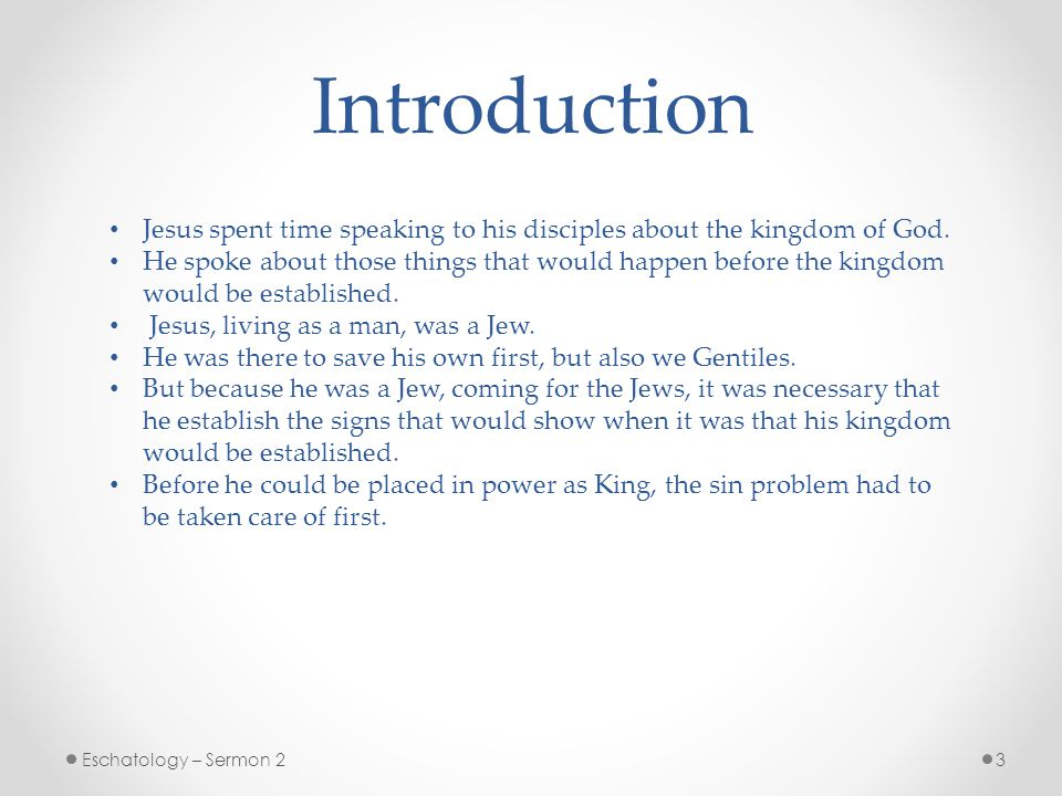 3Eschatology – Sermon 2 Introduction Jesus spent time speaking to his disciples about the kingdom of God.