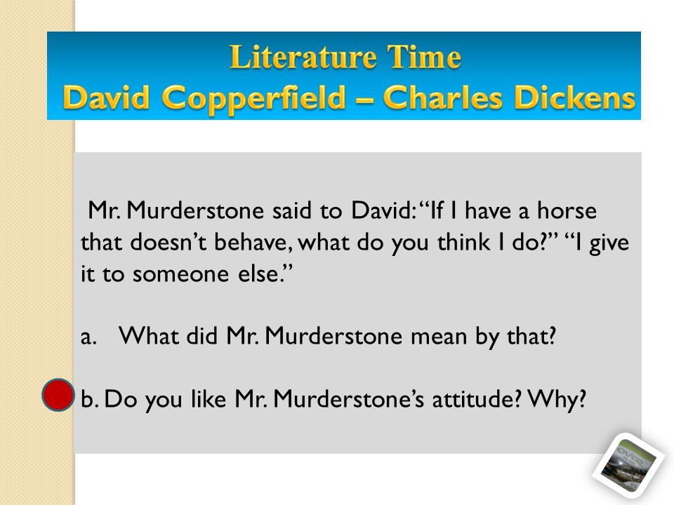 Mr.Murderstone said to David: If I have a horse that doesnt behave, what do you think I do.