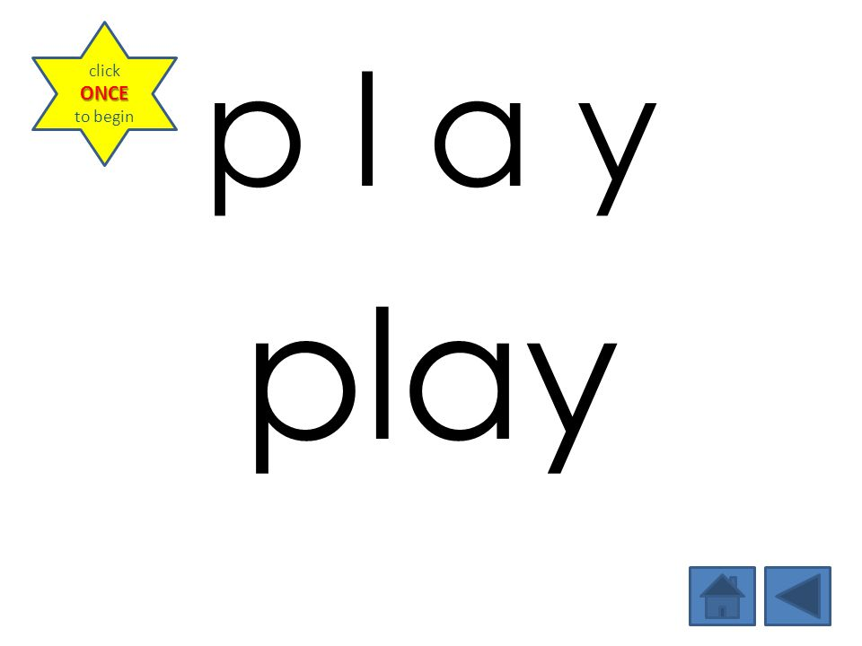 p l a y play ONCE click ONCE to begin