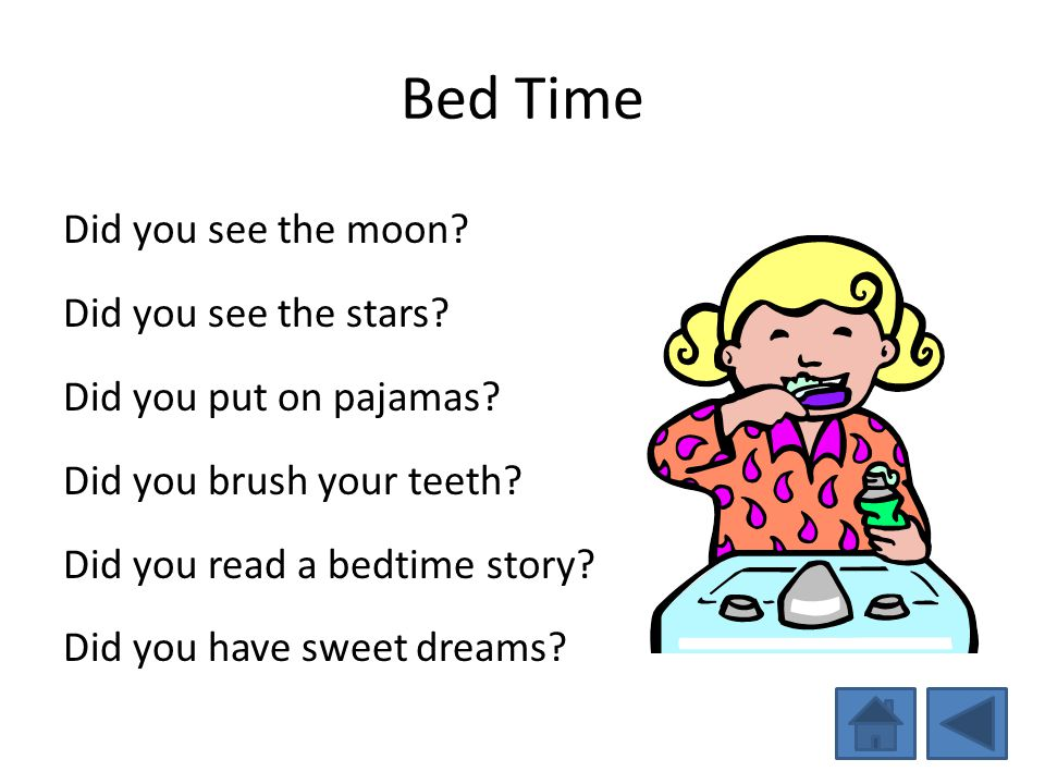 Bed Time Did you see the moon? Did you see the stars? Did you put on pajamas? Did you brush your teeth? Did you read a bedtime story? Did you have swe