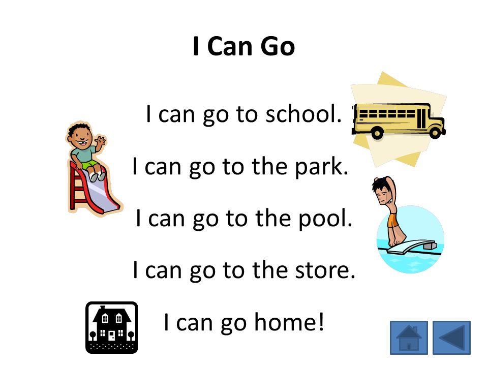 I Can Go I can go to school. I can go to the park. I can go to the pool. I can go to the store. I can go home!