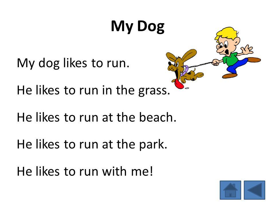 My Dog My dog likes to run. He likes to run in the grass. He likes to run at the beach. He likes to run at the park. He likes to run with me!