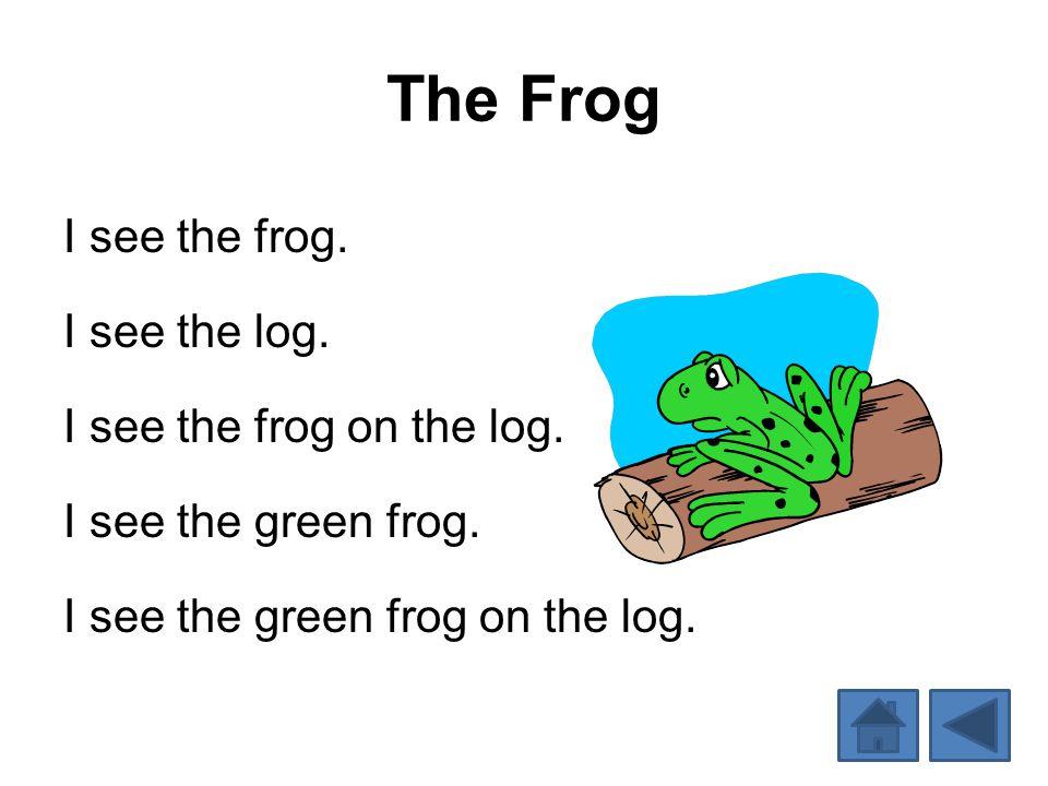 The Frog I see the frog. I see the log. I see the frog on the log. I see the green frog. I see the green frog on the log.