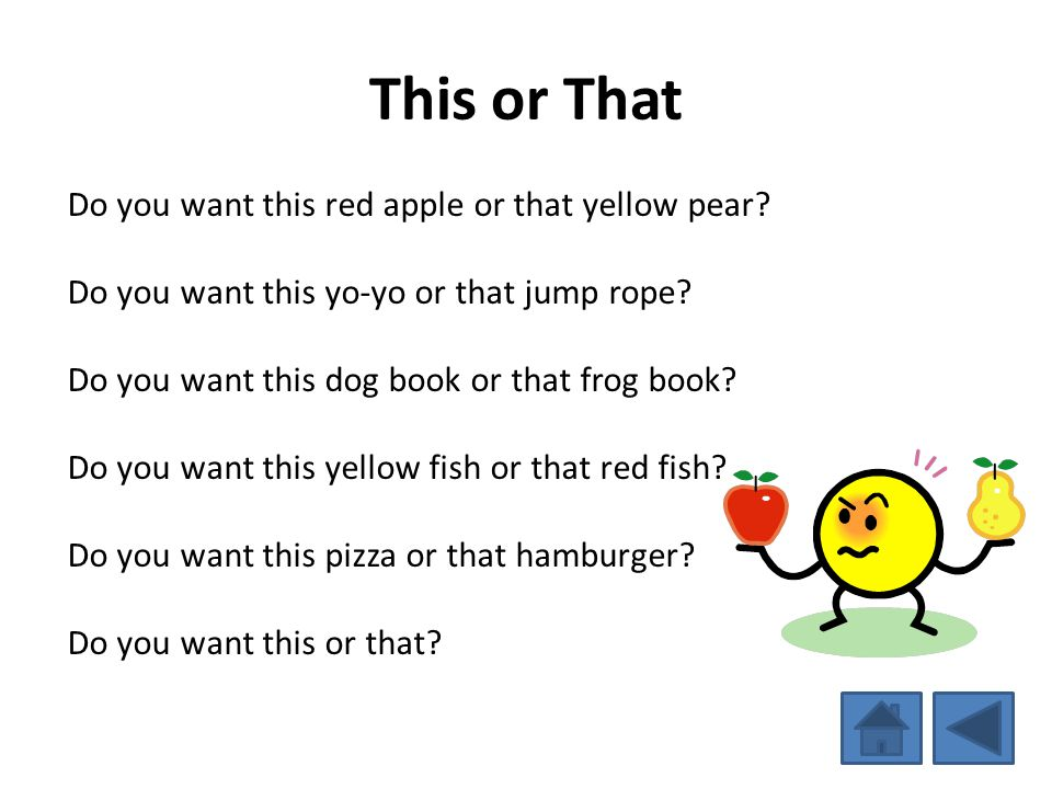 This or That Do you want this red apple or that yellow pear? Do you want this yo-yo or that jump rope? Do you want this dog book or that frog book? Do