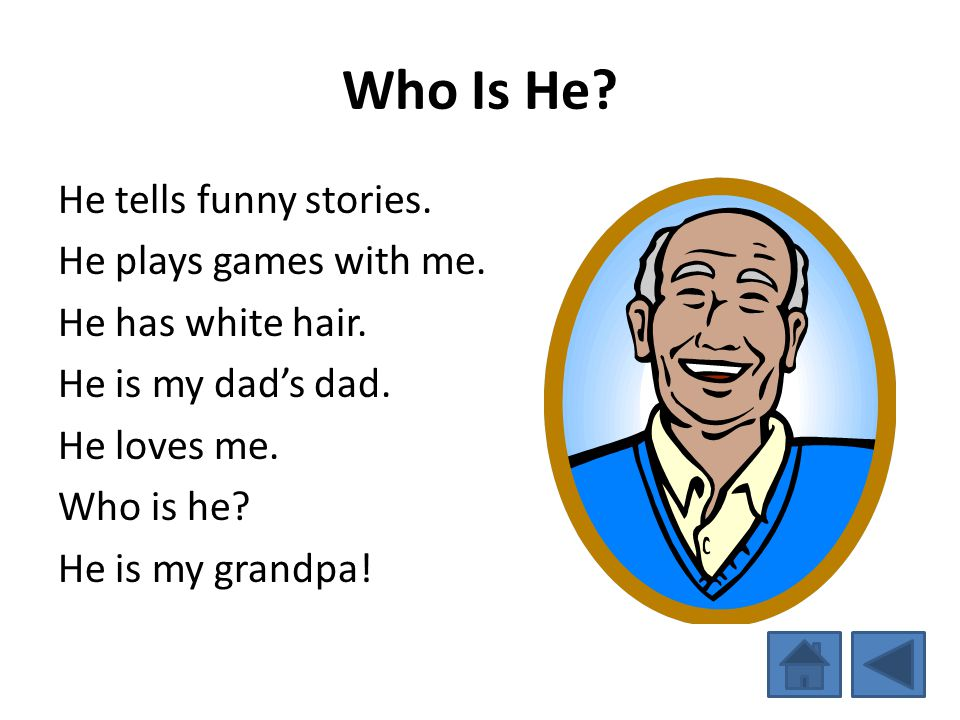 Who Is He? He tells funny stories. He plays games with me. He has white hair. He is my dads dad. He loves me. Who is he? He is my grandpa!
