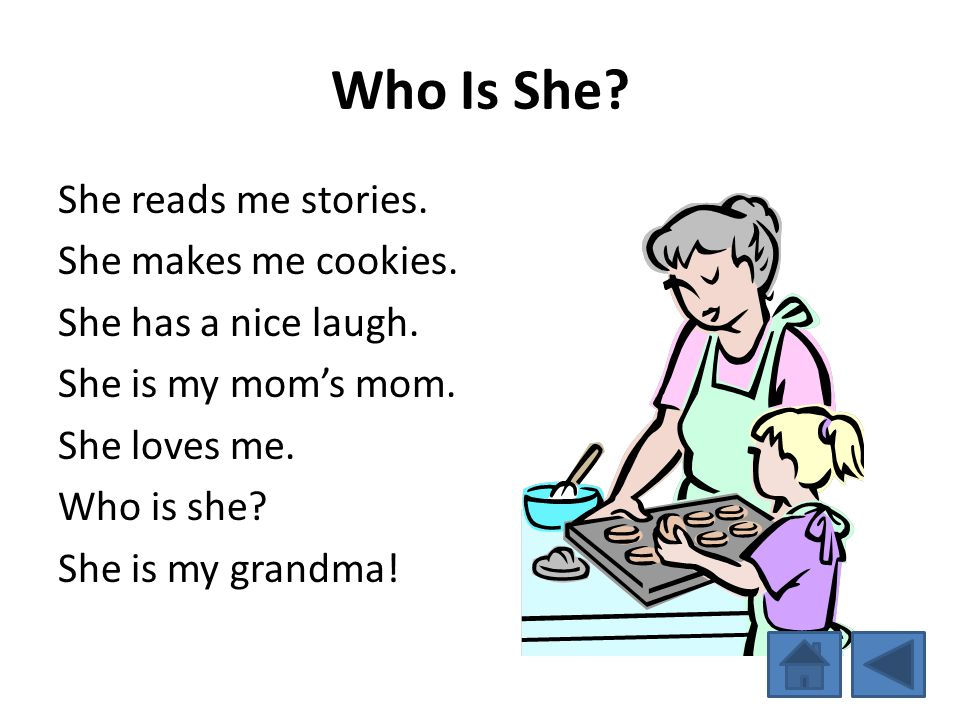 Who Is She? She reads me stories. She makes me cookies. She has a nice laugh. She is my moms mom. She loves me. Who is she? She is my grandma!