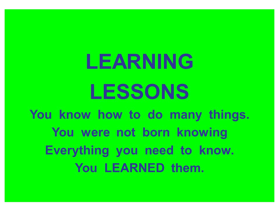 LEARNING LESSONS You know how to do many things. You were not born knowing Everything you need to know. You LEARNED them.