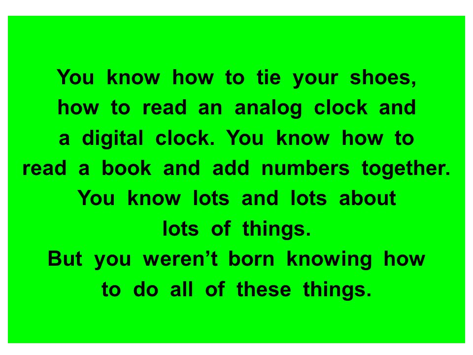 You know how to tie your shoes, how to read an analog clock and a digital clock. You know how to read a book and add numbers together. You know lots a