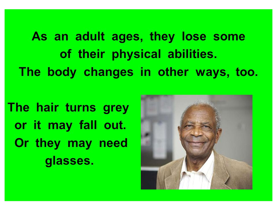 As an adult ages, they lose some of their physical abilities. The body changes in other ways, too. The hair turns grey or it may fall out. Or they may
