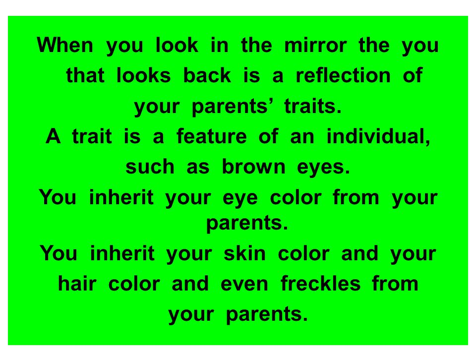 When you look in the mirror the you that looks back is a reflection of your parents traits. A trait is a feature of an individual, such as brown eyes.