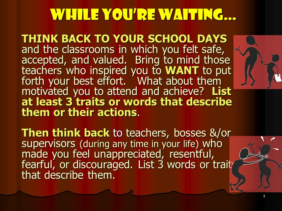 1 While Youre Waiting… THINK BACK TO YOUR SCHOOL DAYS and the classrooms in which you felt safe, accepted, and valued.