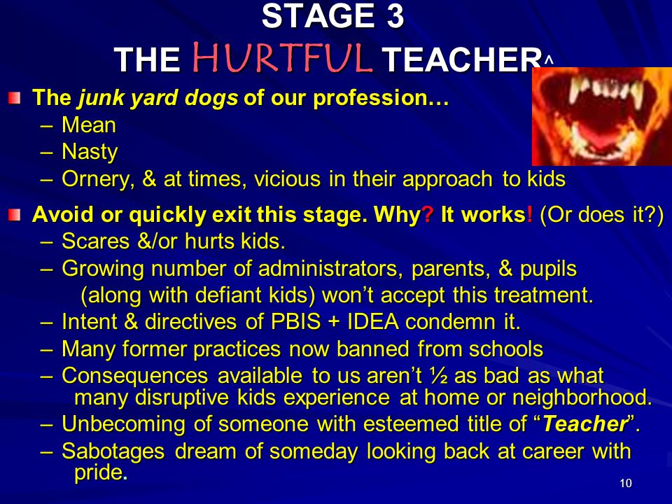 10 STAGE 3 THE HURTFUL TEACHER STAGE 3 THE HURTFUL TEACHER ^ The junk yard dogs of our profession… –Mean –Nasty –Ornery, & at times, vicious in their approach to kids Avoid or quickly exit this stage.