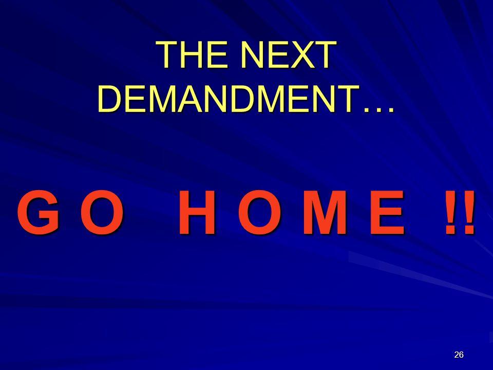 26 THE NEXT DEMANDMENT… G O H O M E !!