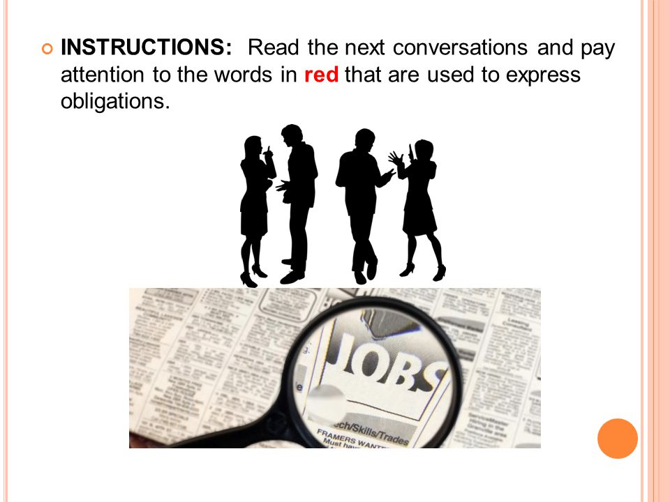INSTRUCTIONS: Read the next conversations and pay attention to the words in red that are used to express obligations.