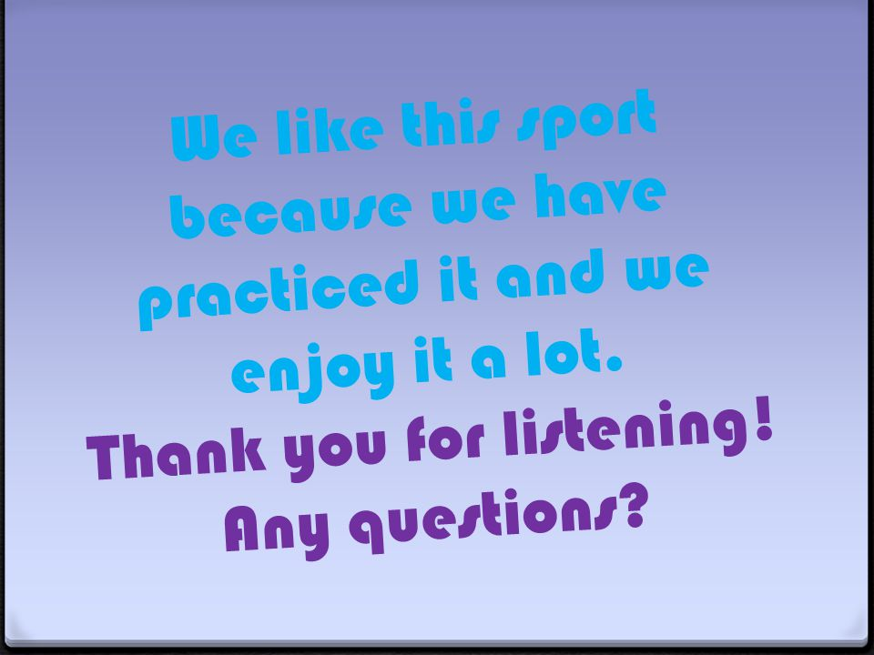 We like this sport because we have practiced it and we enjoy it a lot. Thank you for listening! Any questions?