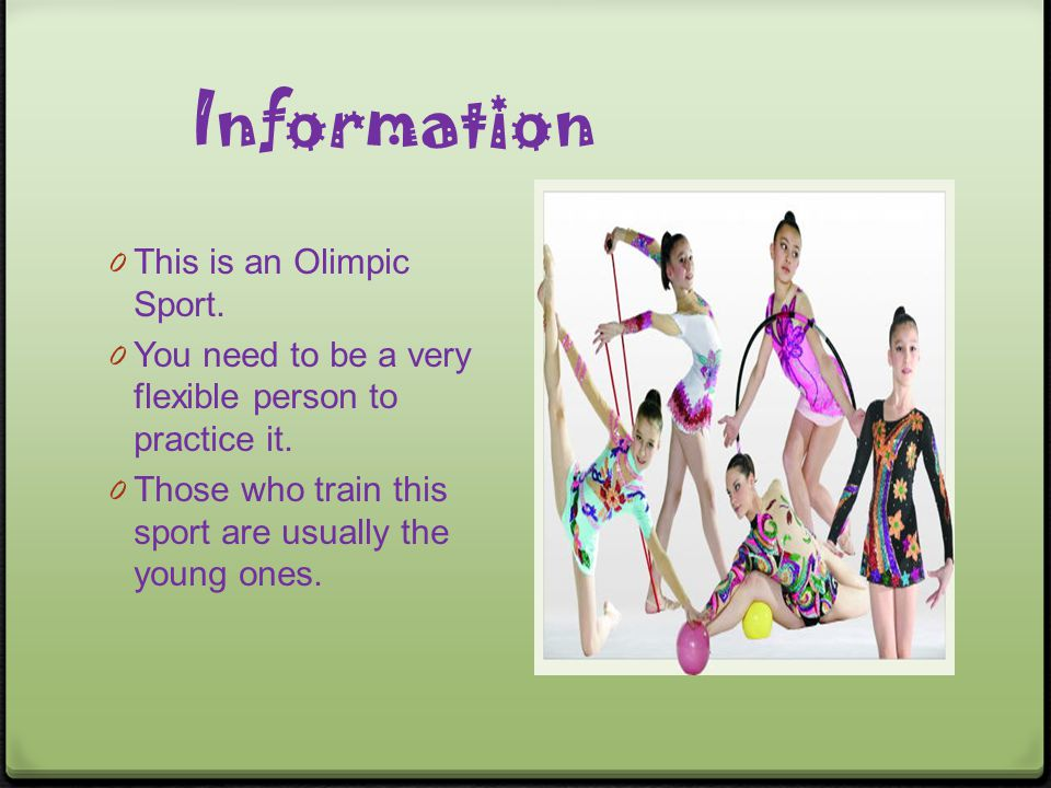 Information 0 This is an Olimpic Sport. 0 You need to be a very flexible person to practice it. 0 Those who train this sport are usually the young one