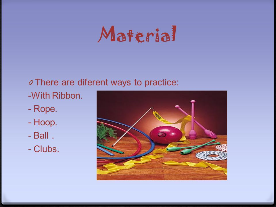 Material 0T0T here are diferent ways to practice: -With Ribbon. - Rope. - Hoop. - Ball. - Clubs.