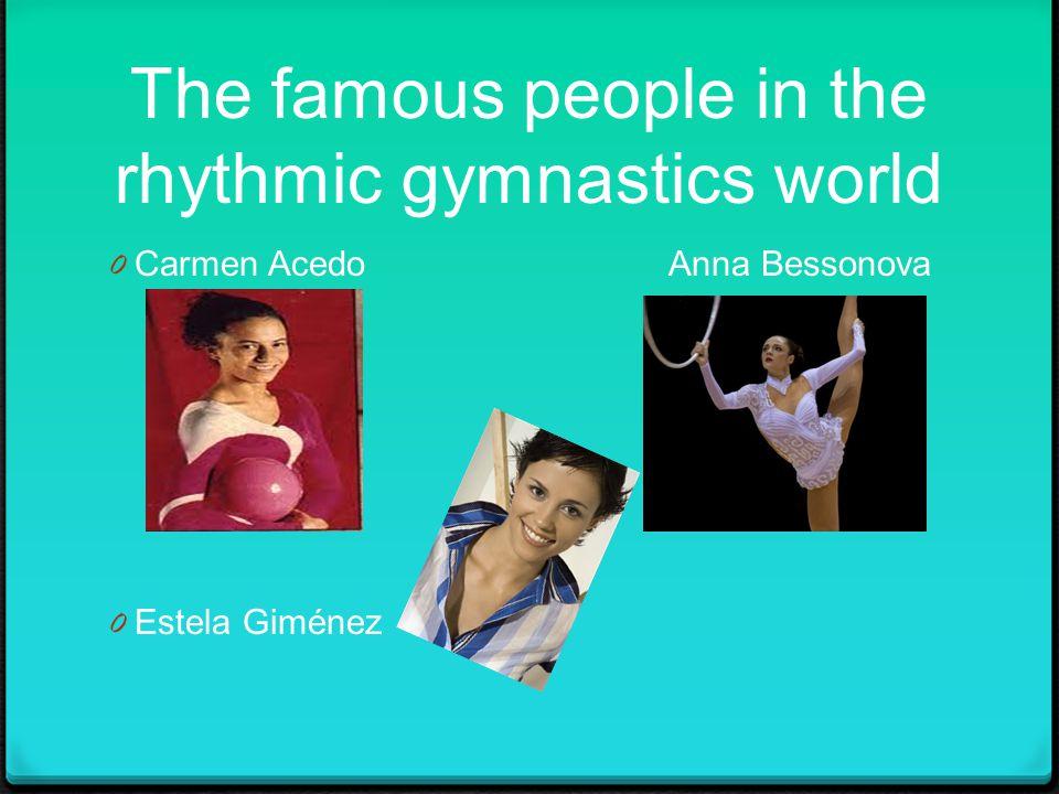 The famous people in the rhythmic gymnastics world 0 Carmen Acedo Anna Bessonova 0 Estela Giménez