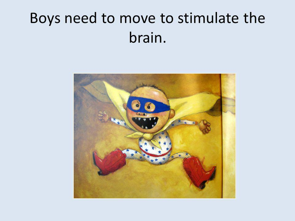 Boys need to move to stimulate the brain.