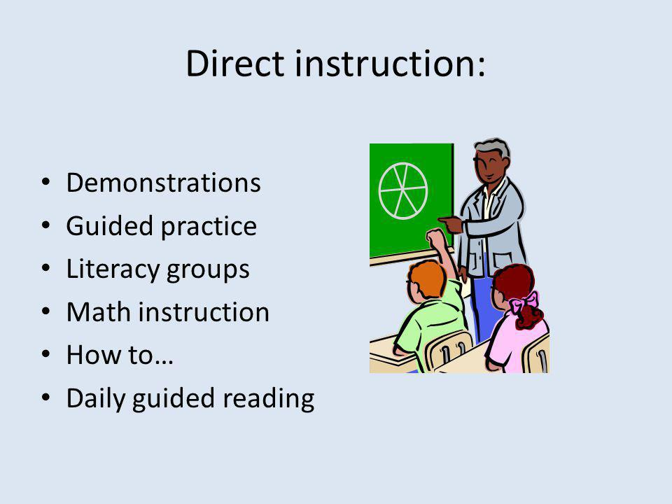 Direct instruction: Demonstrations Guided practice Literacy groups Math instruction How to… Daily guided reading