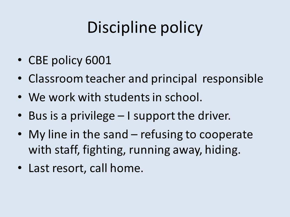 Discipline policy CBE policy 6001 Classroom teacher and principal responsible We work with students in school.