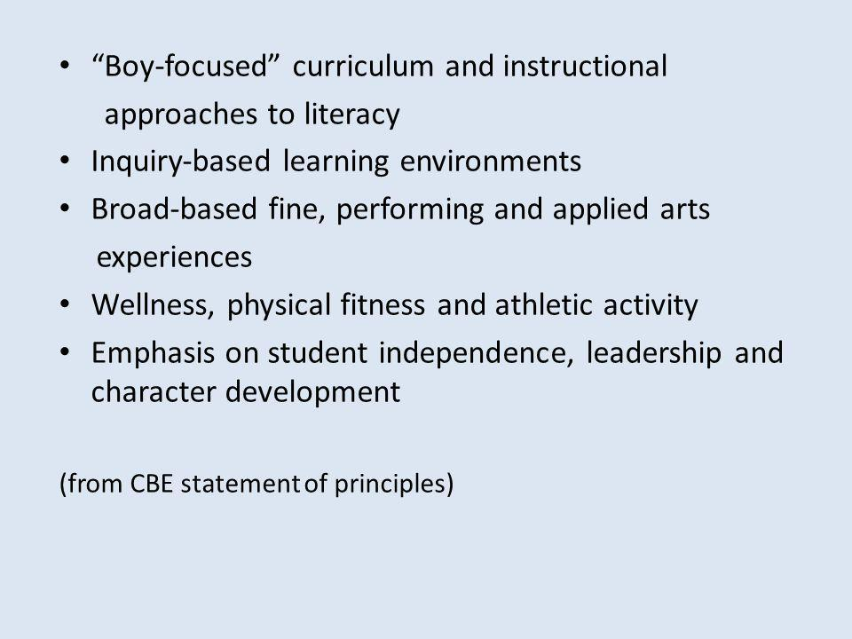 Boy-focused curriculum and instructional approaches to literacy Inquirybased learning environments Broadbased fine, performing and applied arts experiences Wellness, physical fitness and athletic activity Emphasis on student independence, leadership and character development (from CBE statement of principles)