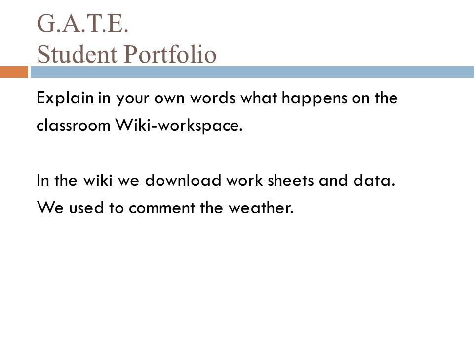 G.A.T.E. Student Portfolio Explain in your own words what happens on the classroom Wiki-workspace. In the wiki we download work sheets and data. We us