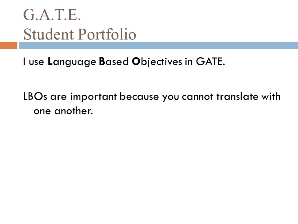 G.A.T.E. Student Portfolio I use Language Based Objectives in GATE. LBOs are important because you cannot translate with one another.